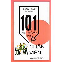 Cuốn Sách Giúp Bạn Xây Dựng Được Một Tập Thể Đoàn Kết Vững Mạnh: 101 Mẹo Đối Phó Với Nhân Viên