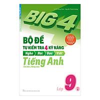 Big 4 Bộ Đề Tự Kiểm Tra 4 Kỹ Năng Nghe - Nói - Đọc - Viết (Cơ Bản Và Nâng Cao) Tiếng Anh Lớp 9 Tập 1