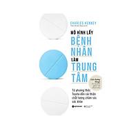 Sách Y Học Hay:  Mô Hình Lấy Bệnh Nhân Làm Trung Tâm - (Cuốn Sách Thiết Thực Truyền Cảm Hứng Cho Bất Kì Tổ Chức Nào trên Đường Đổi Mới / Tặng Kèm Bookmark Greenlife)