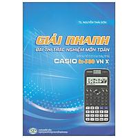 Sách Giải Nhanh Bài Thi Trắc Nghiệm Môn Toán Với Sự Hỗ Trợ Của Máy Tính Casio Fx - 580 VN X