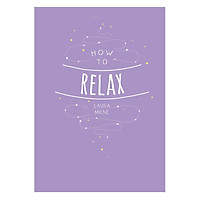 How To Relax: Tips And Techniques To Calm The Mind, Body And Soul