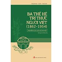 Ba Thế Hệ Trí Thức Người Việt (1862 - 1954) - Nghiên Cứu Lịch Sử Xã Hội