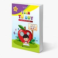 Toán Tư Duy (Giúp con giỏi toán) - Dành cho trẻ em 5 - 7 tuổi