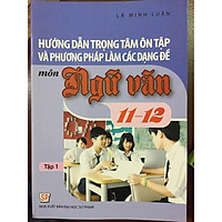 Hướng dẫn trọng tâm ôn tập và phương pháp làm các dạng đề môn ngữ văn 11-12 tập 1