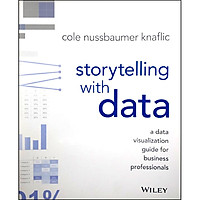Storytelling with Data : A Data Visualization Guide for Business Professionals