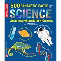 Cùng Bé Khám Phá 500 Điều Thú Vị Về Khoa Học (Sách Bản Quyền Micro Facts!)