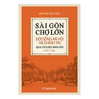 Sài Gòn - Chợ Lớn Đời Sống Xã Hội Và Chính Trị Qua Tư Liệu Báo Chí (1925 - 1945)