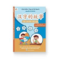 Câu Chuyện Chữ Hán - Cuộc Sống Thường Ngày (Song ngữ Trung Việt, phân tích chữ Hán, mẹo nhớ, thuận bút, lượng từ, mở rộng)
