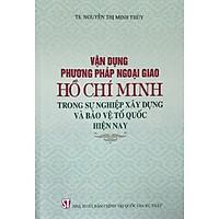 Sách Vận Dụng Phương Pháp Ngoại Giao Hồ Chí Minh Trong Sự Nghiệp Xây Dựng Và Bảo Vệ Tổ Quốc Hiện Nay