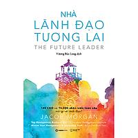 Nhà lãnh đạo tương lai: 140 CEO và 14.000 nhân viên toàn cầu nói gì về lãnh đạo? (The Future Leader) - Tác giả Jacob Morgan
