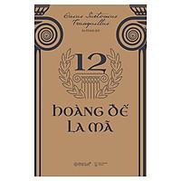 Cuốn Sách Làm Thỏa Mãn Sự Hiếu Kỳ Của Bạn Về Sự Huy Hoàng Của Thế Giới Cổ Đại: 12 Hoàng Đế La Mã