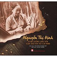 Nguyễn Thị Định - Vị Nữ Tướng Đầu Tiên Của Thời Đại Hồ Chí Minh
