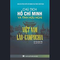 Chủ Tịch Hồ Chí Minh Và Tình Bạn Hữu Nghị Việt Nam - Lào - Campuchia
