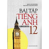 Bài Tập Tiếng Anh 12 Không Đáp Án - Mai Lan Hương (Tái Bản)
