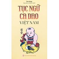Tục Ngữ Ca Dao Việt Nam. Nói Về Mọi Mặt Của Cuộc Sống: Sinh Hoạt, Văn Hóa, Lao Động Nghề Nghiệp, Kinh Nghiệm Sống…
