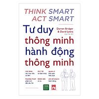 Cuốn sách hay về tư duy kỹ năng sống - Những hướng dẫn thực tế giúp bạn luôn đưa ra những quyết định đúng đắn trong công việc và cuộc sống: Tư Duy Thông Minh Hành Động Thông Minh ( Tặng Boookmark Tuyệt Đẹp )