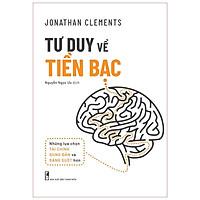 Sách: Tư Duy Về Tiền Bạc - Những lựa chọn tài chính đúng đắn và sáng suốt hơn - Jonathan Clements - TSKD