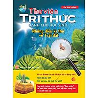 Sách: Thư Viện Tri Thức Dành Cho Học Sinh - Những Điều Kỳ Thú Về Trái Đất - TSTN