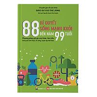 Phương Pháp Giữ Gìn Sức Khỏe Tâm Hồn Và Thói Quen Sinh Hoạt, Ăn Uống, Luyện Tập Thể Thao: 88 Bí Quyết Sống Khỏe Đến Năm 99 Tuổi