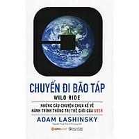 Những Câu Chuyện Chưa Kể Về Hành Trình Thống Trị Thế Giới Của Uber: Uber - Chuyến Đi Bão Táp