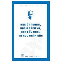 Di Sản Hồ Chí Minh - Học Ở Trường, Học Ở Sách Vở, Học Lẫn Nhau Và Học Nhân Dân