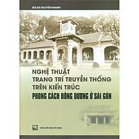Nghệ Thuật Trang Trí Truyền Thống Trên Kiến Trúc Phong Cách Đông Dương Ở Sài Gòn (Tái Bản)