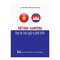 Việt Nam - Campuchia - Hợp Tác Hữu Nghị Và Phát Triển