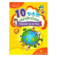 10 Vạn Câu Hỏi Vì Sao - Trái Đất Và Vũ Trụ