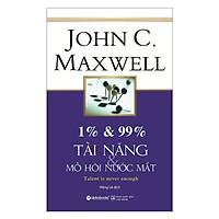 1% & 99% – Tài Năng & Mồ Hôi Nước Mắt - Cuốn Sách Được Yêu Thích Nhất Của Tác Giả John C. Maxwell: Tặng Sổ Tay Giá Trị (Khổ A6 Dày 200 Trang)