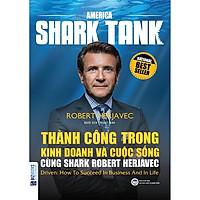 Thành công trong kinh doanh và cuộc sống cùng Shark Robert Herjavec (Driven: How to succeed in business and in life) (TẶNG Kèm Bút Phản Quang LH)