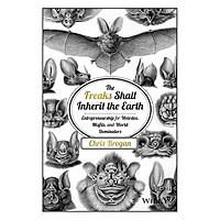 The Freaks Shall Inherit The Earth: Entrepreneurship For Weirdos, Misfits And World Dominators