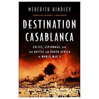 Destination Casablanca: Exile, Espionage, and the Battle for North Africa in World War II