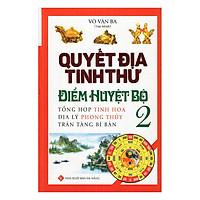 Quyết Địa Tinh Thư Điểm Huyệt Bộ - Tổng Hợp Tinh Hoa Địa Lý Phong Thủy Trân Tàng Bí Ẩn (Tập 2)