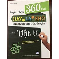Tuyển chọn 360 bài hay lạ khó luyện thi THPT Quốc gia môn Vật lí