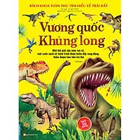 Bách Khoa Toàn Thư - Tìm Hiểu Về Trái Đất - Vương Quốc Khủng Long (Sách Bản Quyền)