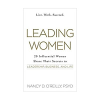 Leading Women: 20 Influential Women Share their Secrets to Leadership, Business, and Life