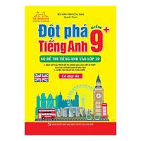 Đột Phá Tiếng Anh Điểm 9+ - Bộ Đề Thi Tiếng Anh Vào Lớp 10 (Có Đáp Án)