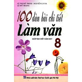 100 Dàn Bài Chi Tiết Làm Văn Lớp 8 (Tái Bản)