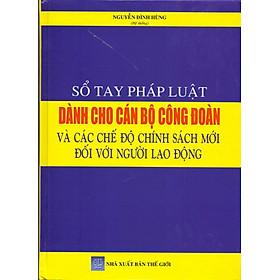 Sổ Tay Pháp Luật Dành Cho Cán Bộ Công Đoàn Và Các Chế Độ Chính Sách Mới Đối Với Người Lao Động