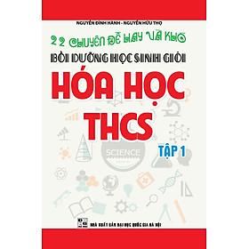 22 Chuyên Đề Hay Và Khó - Bồi Dưỡng Học Sinh Giỏi Hóa Học THCS (Tập 1) (Tái Bản)