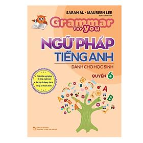 Ngữ Pháp Tiếng Anh Dành Cho Học Sinh - Grammar For You - Quyển 6