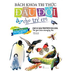Bách Khoa Tri Thức Đầu Đời Cho Trẻ Em - Chở Cả Bầu Trời Trên Đôi Cánh - Thế Giới Chim Muông Kỳ Thú