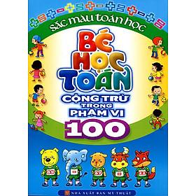 Bé Học Toán - Cộng Trừ Trong Phạm Vi 100 (Tái Bản)