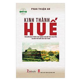 Kinh Thành Huế - Tìm Hiểu Quá Trình Xây Dựng Kinh Đô Nhà Nguyễn - Di Sản Thế Giới Của Việt Nam