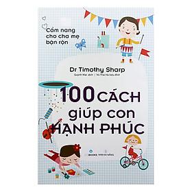 Cẩm Nang Cho Cha Mẹ Bận Rộn - 100 Cách Giúp Con Hạnh Phúc