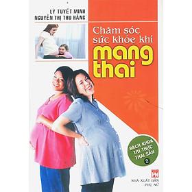Chăm Sóc Sức Khỏe Khi Mang Thai - Bách Khoa Tri Thức Thai Sản (Tập 2)