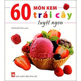 60 Món Kem Trái Cây Tuyệt Ngon (Tái Bản)