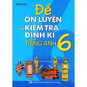 Đề Ôn Luyện Và Kiểm Tra Định Kỳ Tiếng Anh Lớp 6 (Kèm CD)
