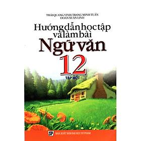 Hướng Dẫn Học Tập Và Làm Bài Ngữ Văn Lớp 12 (Tập 1)
