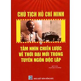 Chủ Tịch Hồ Chí Minh & Tầm Nhìn Chiến Lược Về Thời Đại Mới Trong Tuyên Ngôn Độc Lập